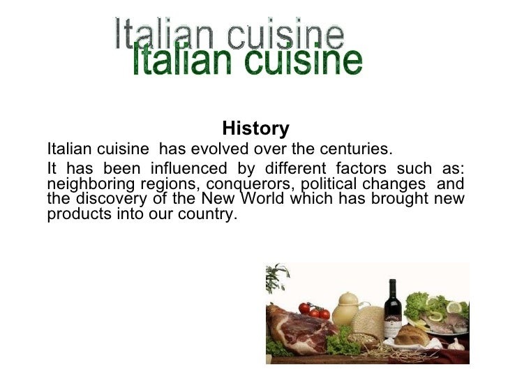 History Italian cuisine  has evolved over the centuries. It has been influenced by different factors such as: neighboring ...
