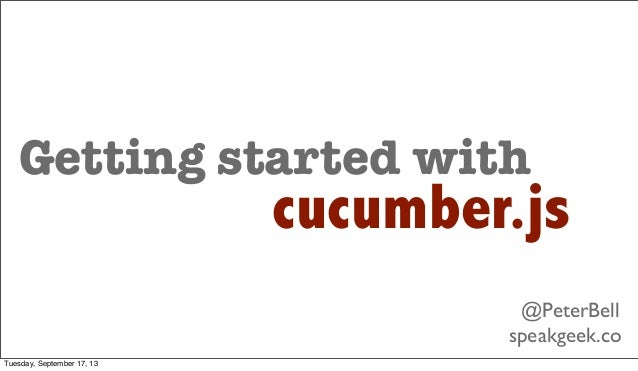 Getting started with cucumber.js @PeterBell speakgeek.co Tuesday, September 17, 13