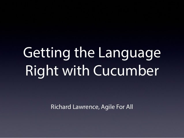 Getting the Language Right with Cucumber Richard Lawrence, Agile For All