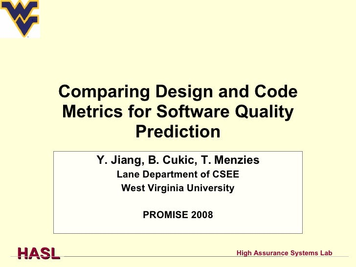 Comparing Design and Code Metrics for Software Quality Prediction Y. Jiang, B. Cukic, T. Menzies Lane Department of CSEE W...