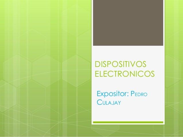 DISPOSITIVOSELECTRONICOSExpositor: PEDROCULAJAY