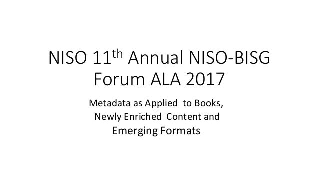 NISO	11th Annual	NISO-BISG	 Forum	ALA	2017 Metadata	as	Applied		to	Books, Newly	Enriched		Content	and	 Emerging	Formats