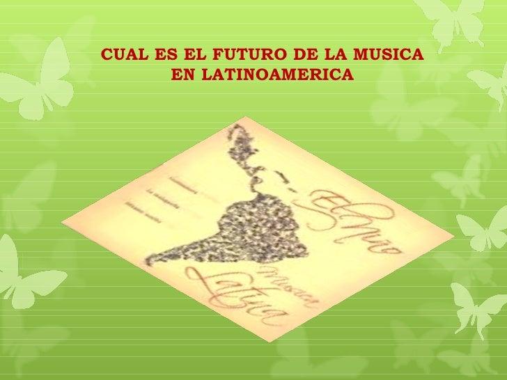 CUAL ES EL FUTURO DE LA MUSICA      EN LATINOAMERICA