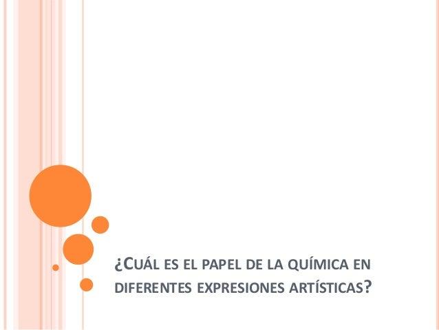 ¿CUÁL ES EL PAPEL DE LA QUÍMICA ENDIFERENTES EXPRESIONES ARTÍSTICAS?