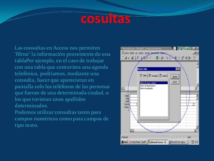 cosultas<br />Las consultas en Access nos permiten 'filtrar' la información proveniente de una tablaPor ejemplo, en el cas...