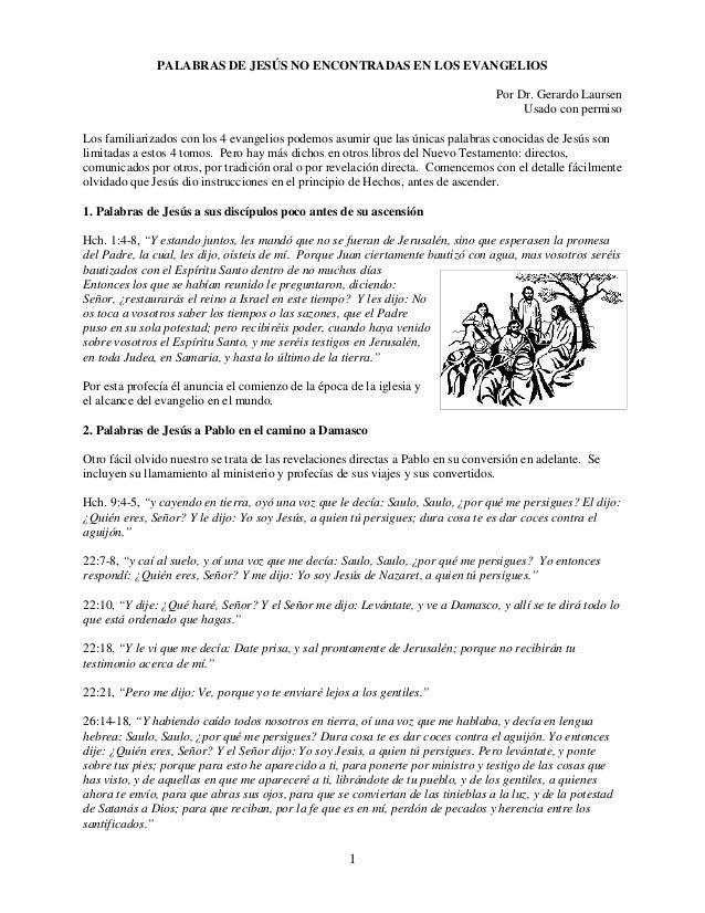 1 PALABRAS DE JESÚS NO ENCONTRADAS EN LOS EVANGELIOS Por Dr. Gerardo Laursen Usado con permiso Los familiarizados con los ...
