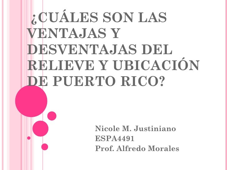 ¿CUÁLES SON LAS VENTAJAS Y DESVENTAJAS DEL RELIEVE Y UBICACIÓN  DE PUERTO RICO? Nicole M. Justiniano ESPA4491 Prof. Alfred...