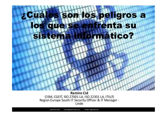 ramirocid.com ramiro@ramirocid.com Twitter: @ramirocid ¿Cuáles son los peligros a los que se enfrenta su sistema informáti...
