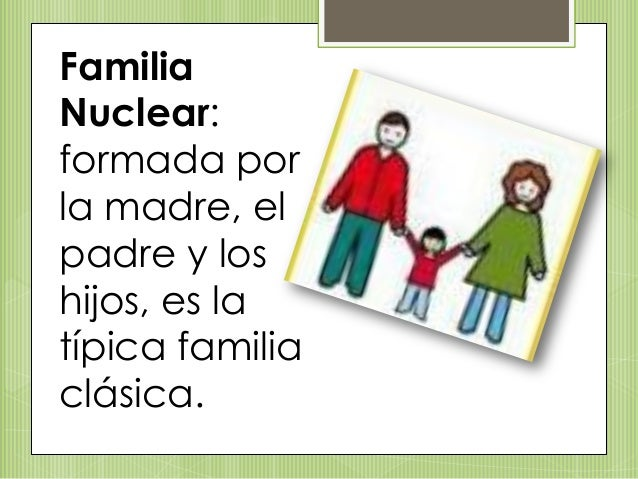 Familia Nuclear: formada por la madre, el padre y los hijos, es la típica familia clásica.