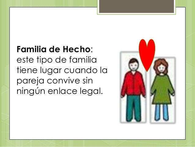 Familia de Hecho: este tipo de familia tiene lugar cuando la pareja convive sin ningún enlace legal.