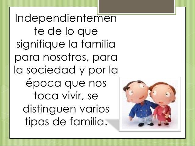 Independientemen te de lo que signifique la familia para nosotros, para la sociedad y por la época que nos toca vivir, se ...