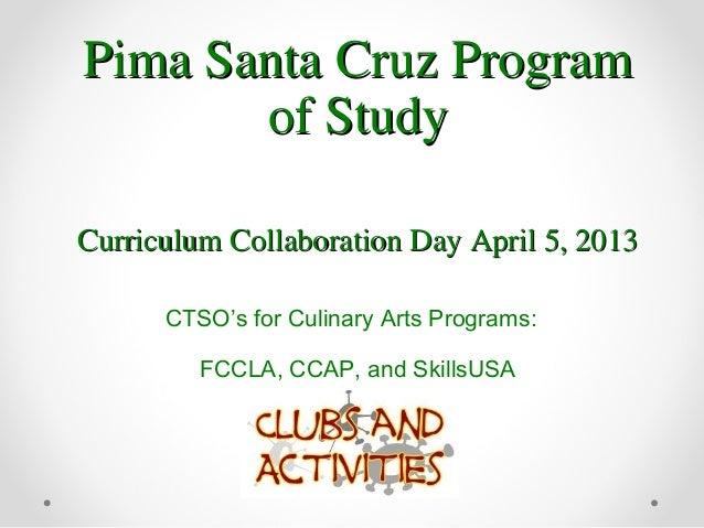 Pima Santa Cruz ProgramPima Santa Cruz Programof Studyof StudyCurriculum Collaboration Day April 5, 2013Curriculum Collabo...
