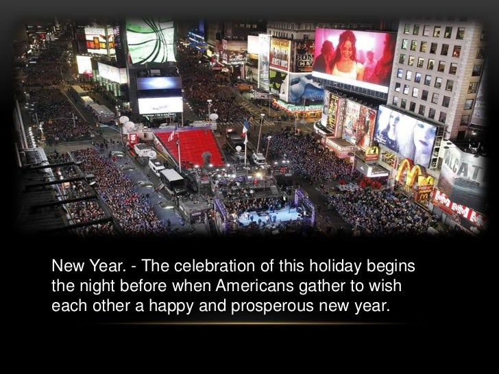 New Year. - The celebration of this holiday beginsthe night before when Americans gather to wisheach other a happy and pro...