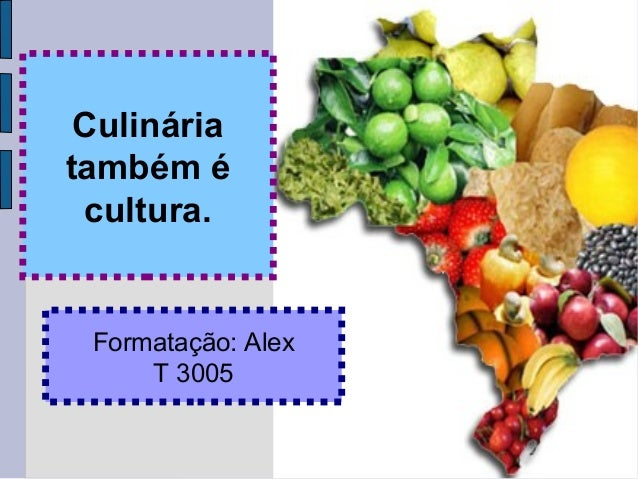 Culinária também é cultura. Formatação: Alex T 3005