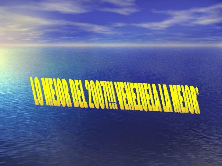 LO MEJOR DEL 2007!!! VENEZUELA LA MEJOR*
