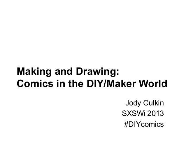 Making and Drawing:Comics in the DIY/Maker World                     Jody Culkin                    SXSWi 2013            ...