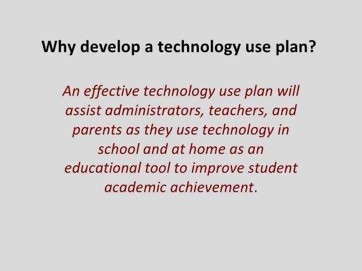 Why develop a technology use plan?  An effective technology use plan will assist administrators, teachers, and parents as ...