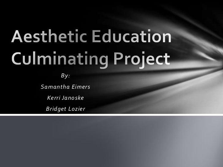 By:<br />Samantha Eimers<br />Kerri Janoske<br />Bridget Lozier<br />Aesthetic EducationCulminating Project<br />