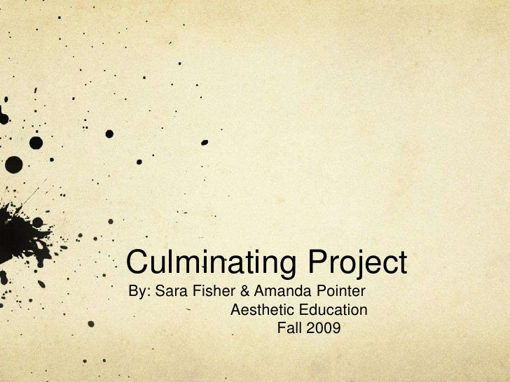 Culminating Project<br />By: Sara Fisher & Amanda Pointer<br />Aesthetic Education <br />Fall 2009<br />