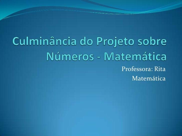 Culminância do Projeto sobre Números - Matemática <br />Professora: Rita<br />Matemática<br />