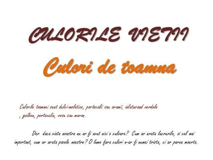 CULORILE VIETII               Culori de toamna  Culorile toamnei sunt dulci-molatice, portocalii sau aramii, inlaturand ve...