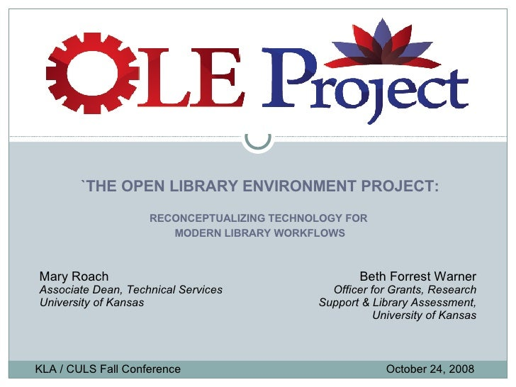 `THE OPEN LIBRARY ENVIRONMENT PROJECT: RECONCEPTUALIZING TECHNOLOGY FOR  MODERN LIBRARY WORKFLOWS KLA / CULS Fall Conferen...