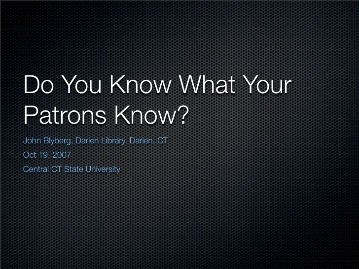Do You Know What Your Patrons Know? John Blyberg, Darien Library, Darien, CT Oct 19, 2007 Central CT State University