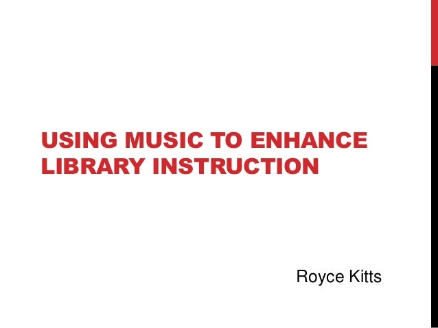 USING MUSIC TO ENHANCE LIBRARY INSTRUCTION Royce Kitts