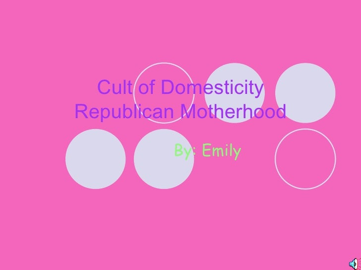 Cult of Domesticity Republican Motherhood By: Emily