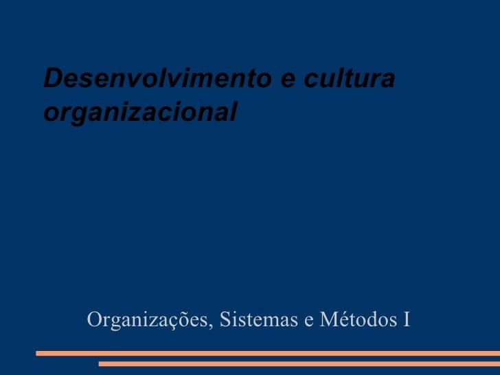 Desenvolvimento e cultura organizacional Organizações, Sistemas e Métodos I