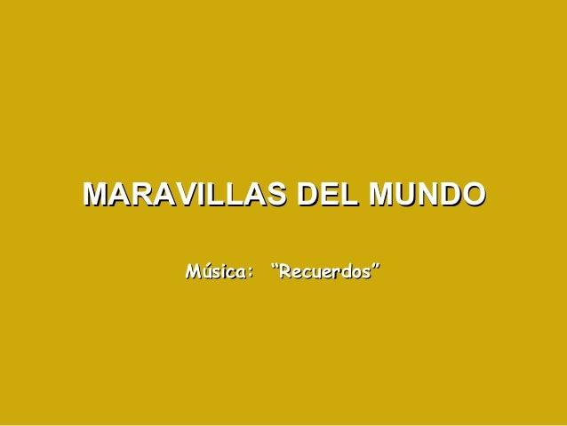 """MARAVILLAS DEL MUNDOMARAVILLAS DEL MUNDO Música: """"Recuerdos""""Música: """"Recuerdos"""""""