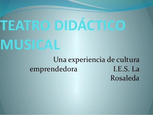 TEATRO DIDÁCTICOMUSICALUna experiencia de culturaemprendedora I.E.S. LaRosaleda
