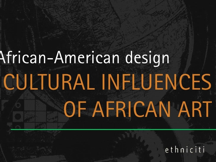 African-American designCULTURAL INFLUENCES     OF AFRICAN ART