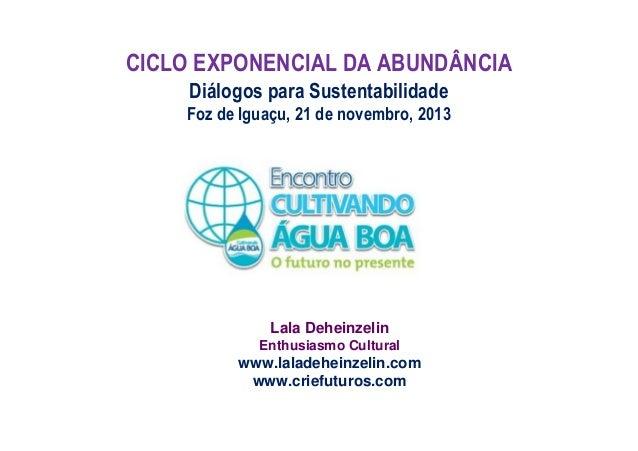 CICLO EXPONENCIAL DA ABUNDÂNCIA Diálogos para Sustentabilidade Foz de Iguaçu, 21 de novembro, 2013  Lala Deheinzelin Enthu...