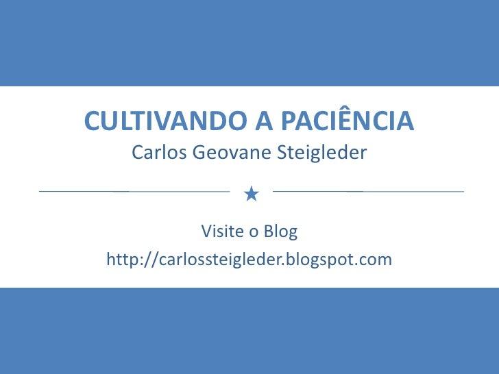 CULTIVANDO A PACIÊNCIACarlos GeovaneSteigleder<br />Visite o Blog<br />http://carlossteigleder.blogspot.com<br />