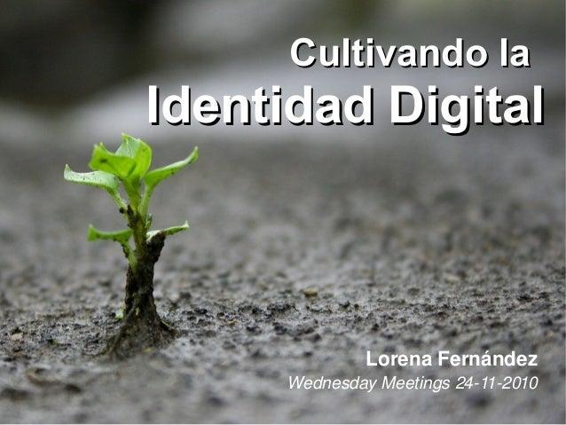 Cultivando laCultivando la Identidad DigitalIdentidad Digital LorenaFernández WednesdayMeetings24112010