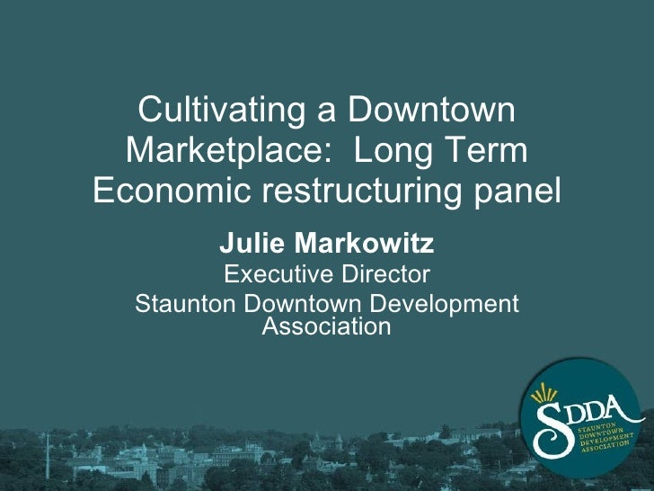 Cultivating a Downtown Marketplace:  Long Term Economic restructuring panel Julie Markowitz Executive Director Staunton Do...