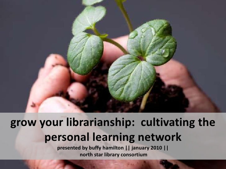 grow your librarianship:  cultivating the personal learning networkpresented by buffy hamilton || january 2010 || north st...