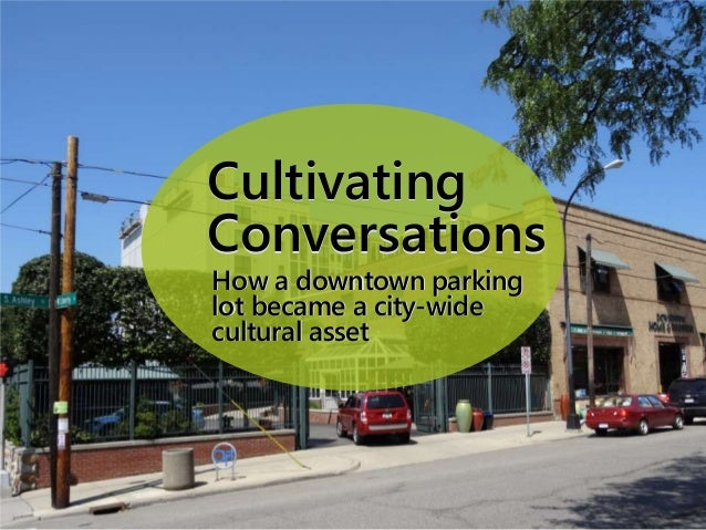 Cultivating Conversations Cultivating Conversations How a downtown parking lot became a city-wide cultural asset How a dow...