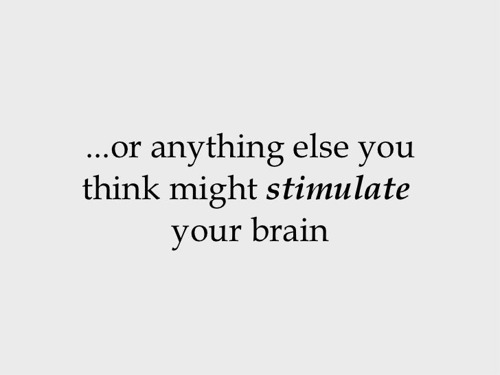 ...or anything else you think might  stimulate   your brain