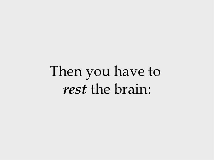 Then you have to  rest  the brain: