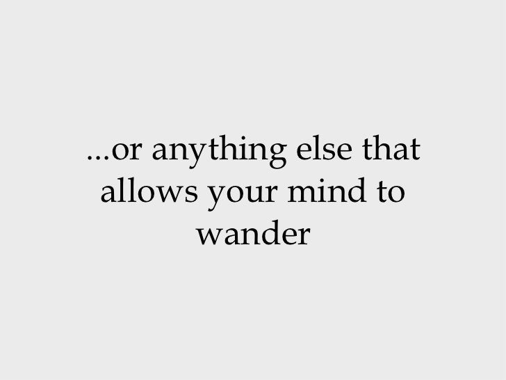 ...or anything else that allows your mind to wander