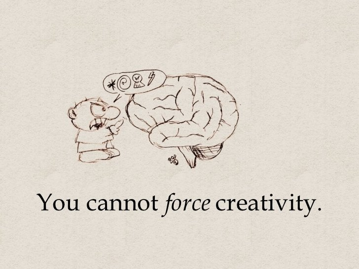 You cannot  force  creativity.