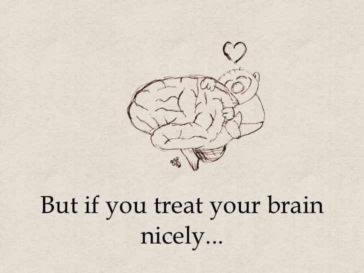 But if you treat your brain nicely...