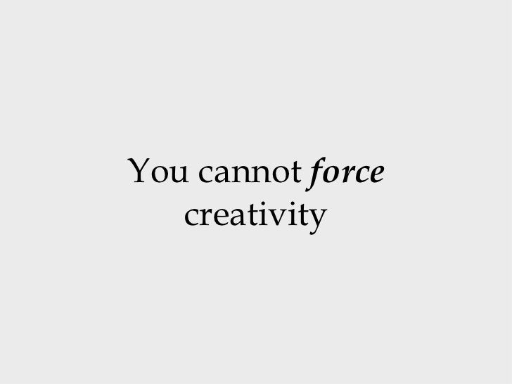 You cannot  force  creativity