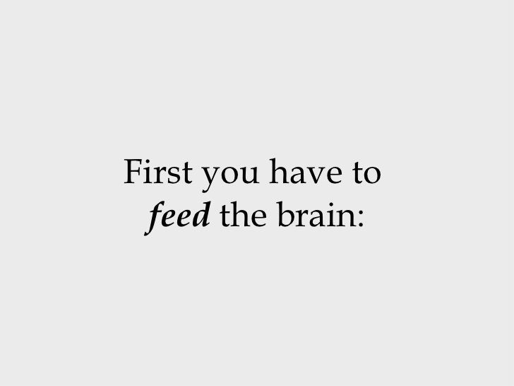 First you have to  feed  the brain: