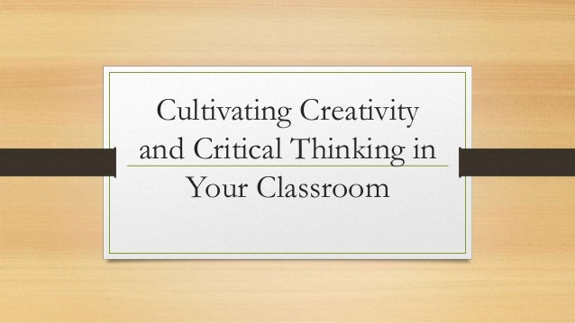Cultivating Creativity and Critical Thinking in Your Classroom