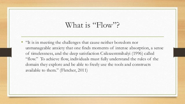 """What is """"Flow""""? • """"It is in meeting the challenges that cause neither boredom nor unmanageable anxiety that one finds mome..."""