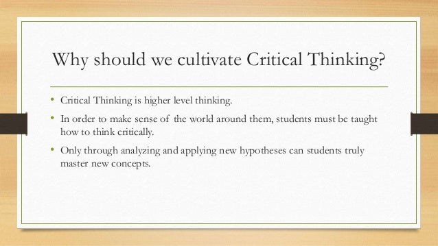 Why should we cultivate Critical Thinking? • Critical Thinking is higher level thinking. • In order to make sense of the w...