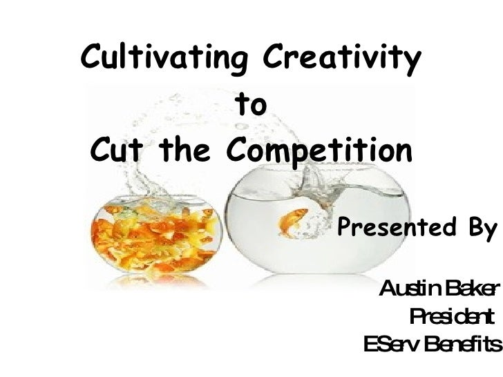 Cultivating Creativity to Cut the Competition Presented By Austin Baker President  EServ Benefits